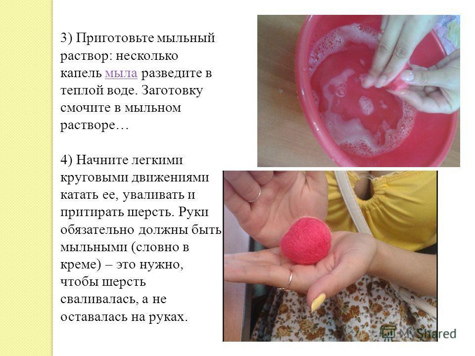 3) Приготовьте мыльный раствор: несколько капель мыла разведите в теплой воде. Заготовку смочите в мыльном растворе…мыла 4) Начните легкими круговыми движениями катать ее, уваливать и притирать шерсть. Руки обязательно должны быть мыльными (словно в