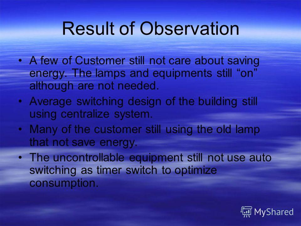 Result of Observation A few of Customer still not care about saving energy. The lamps and equipments still on although are not needed. Average switching design of the building still using centralize system. Many of the customer still using the old la