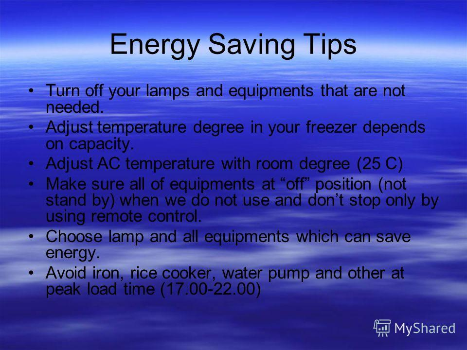 Energy Saving Tips Turn off your lamps and equipments that are not needed. Adjust temperature degree in your freezer depends on capacity. Adjust AC temperature with room degree (25 C) Make sure all of equipments at off position (not stand by) when we