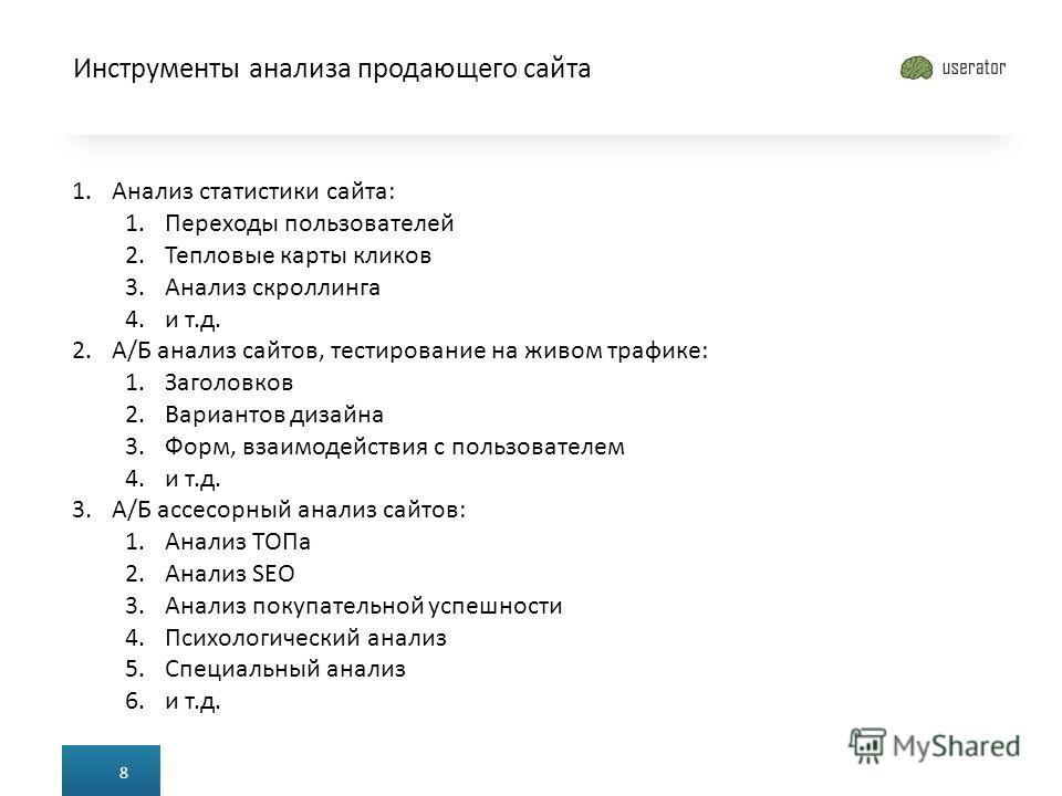 Инструменты анализа продающего сайта 8 1. Анализ статистики сайта: 1. Переходы пользователей 2. Тепловые карты кликов 3. Анализ скроллинга 4. и т.д. 2.А/Б анализ сайтов, тестирование на живом трафике: 1. Заголовков 2. Вариантов дизайна 3.Форм, взаимо