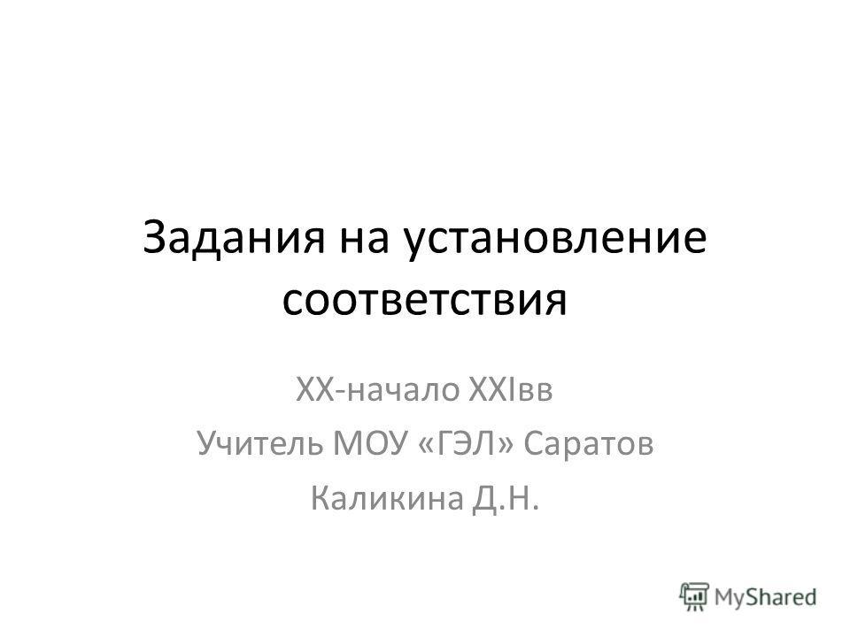 Задания на установление соответствия XX-начало XXIвв Учитель МОУ «ГЭЛ» Саратов Каликина Д.Н.