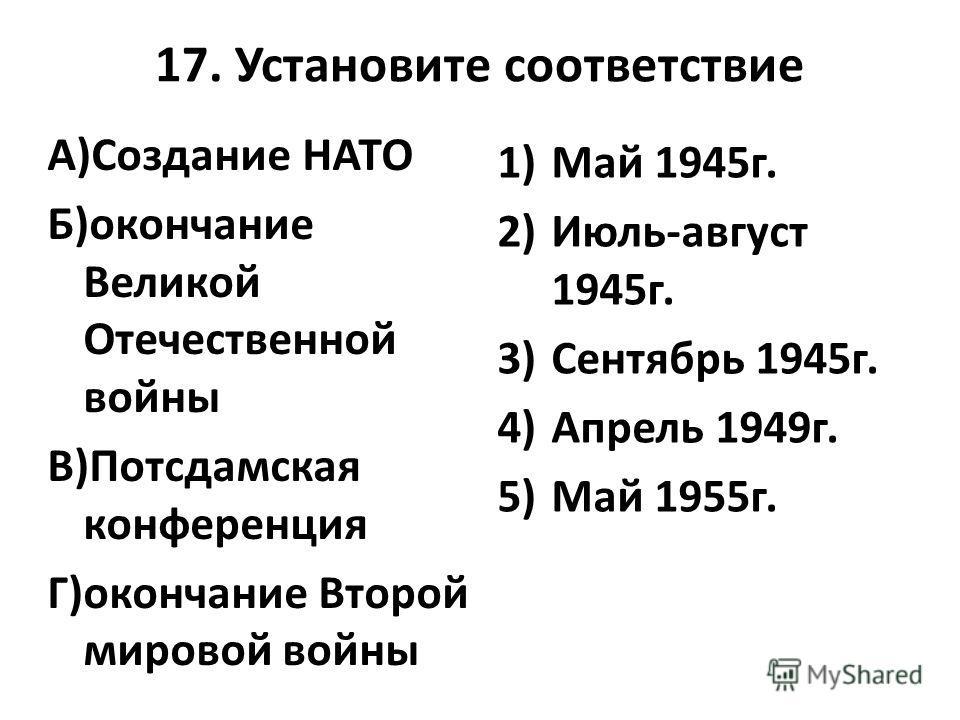 17. Установите соответствие А)Создание НАТО Б)окончание Великой Отечественной войны В)Потсдамская конференция Г)окончание Второй мировой войны 1)Май 1945 г. 2)Июль-август 1945 г. 3)Сентябрь 1945 г. 4)Апрель 1949 г. 5)Май 1955 г.
