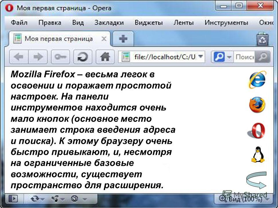 Mozilla Firefox – весьма легок в освоении и поражает простотой настроек. На панели инструментов находится очень мало кнопок (основное место занимает строка введения адреса и поиска). К этому браузеру очень быстро привыкают, и, несмотря на ограниченны
