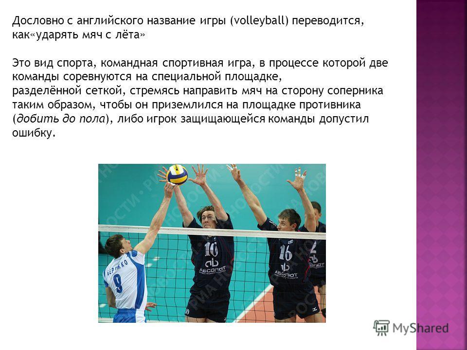 Дословно с английского название игры (volleyball) переводится, как«ударять мяч с лёта» Это вид спорта, командная спортивная игра, в процессе которой две команды соревнуются на специальной площадке, разделённой сеткой, стремясь направить мяч на сторон
