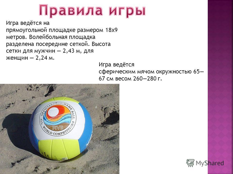 Игра ведётся на прямоугольной площадке размером 18 х 9 метров. Волейбольная площадка разделена посередине сеткой. Высота сетки для мужчин 2,43 м, для женщин 2,24 м. Игра ведётся сферическим мячом окружностью 65 67 см весом 260280 г.