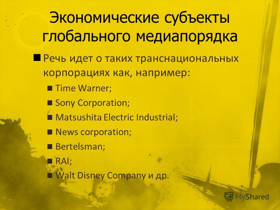 Речь идет о таких транснациональных корпорациях как, например: Time Warner; Sony Corporation; Matsushita Electric Industrial; News corporation; Bertelsman; RAI; Walt Disney Company и др.