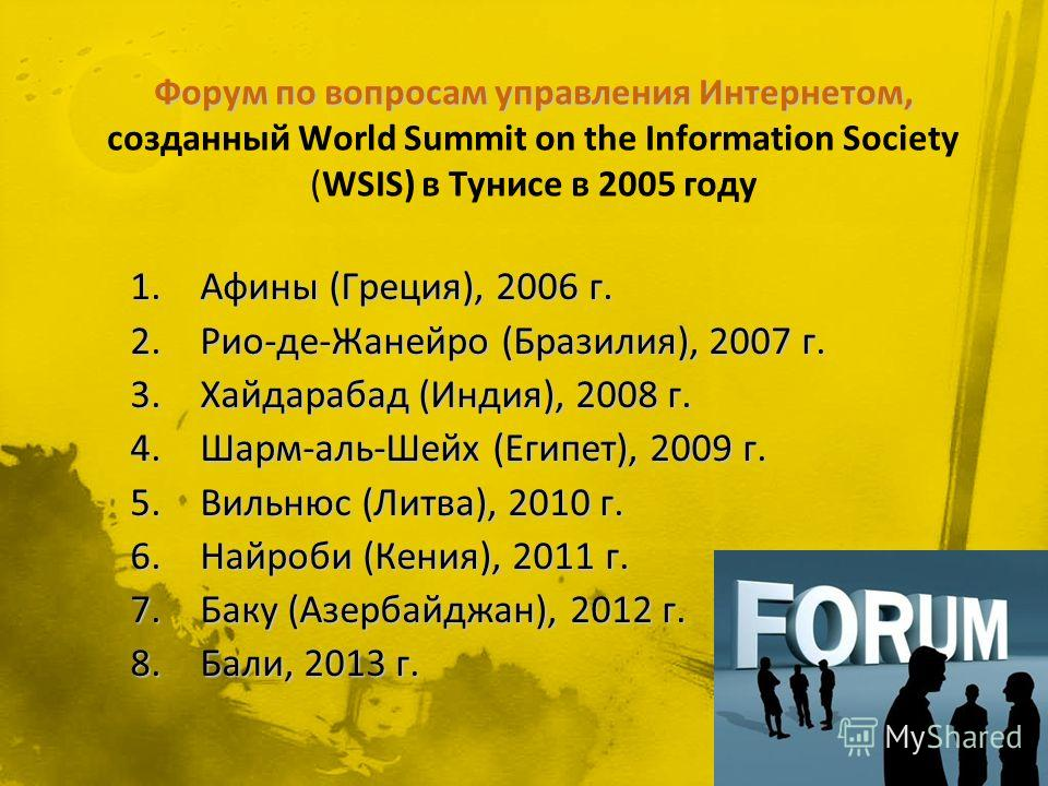 1. Афины (Греция), 2006 г. 2.Рио-де-Жанейро (Бразилия), 2007 г. 3. Хайдарабад (Индия), 2008 г. 4.Шарм-аль-Шейх (Египет), 2009 г. 5. Вильнюс (Литва), 2010 г. 6. Найроби (Кения), 2011 г. 7. Баку (Азербайджан), 2012 г. 8.Бали, 2013 г.
