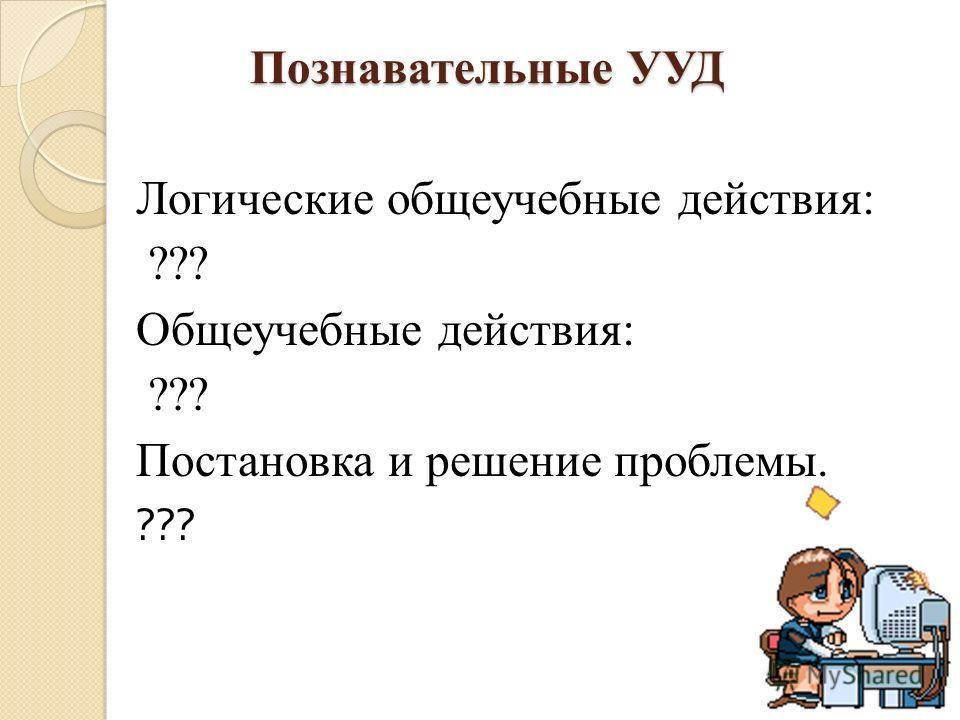 Познавательные УУД Познавательные УУД Логические общеучебные действия: ??? Общеучебные действия: ??? Постановка и решение проблемы. ???