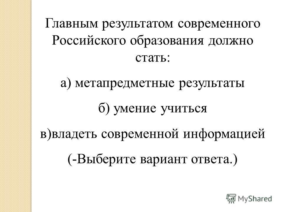Главным результатом современного Российского образования должно стать: а) метапредметные результаты б) умение учиться в)владеть современной информацией (-Выберите вариант ответа.)