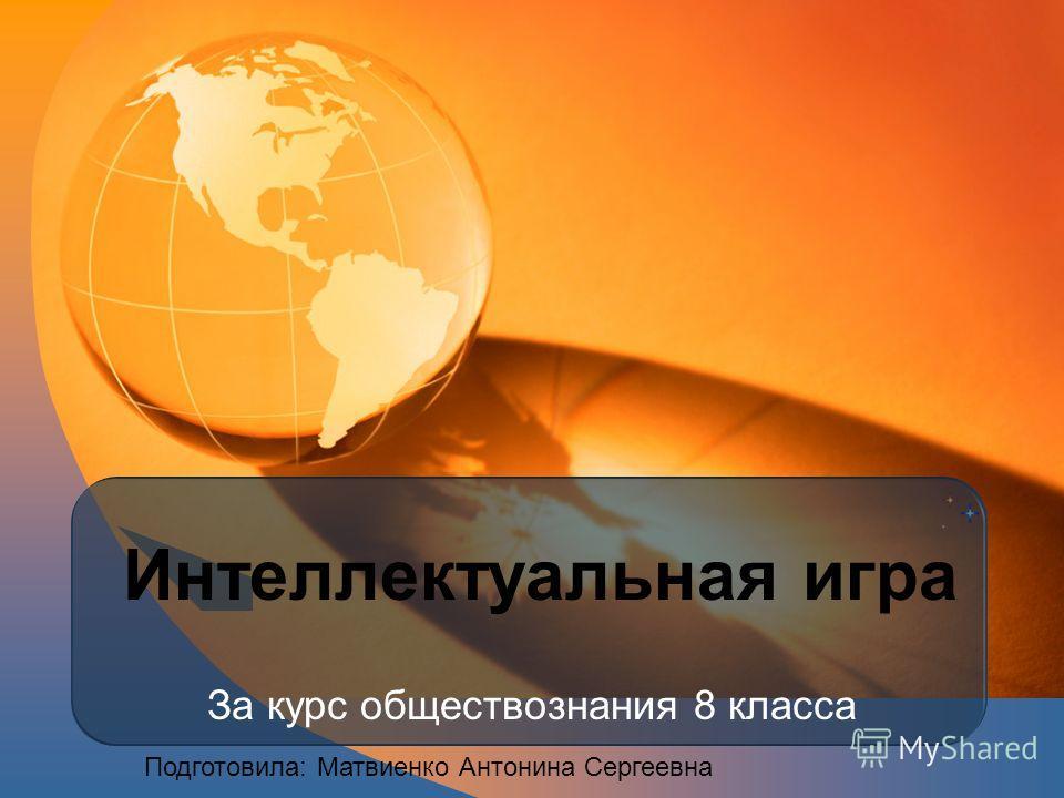 Интеллектуальная игра За курс обществознания 8 класса Подготовила: Матвиенко Антонина Сергеевна