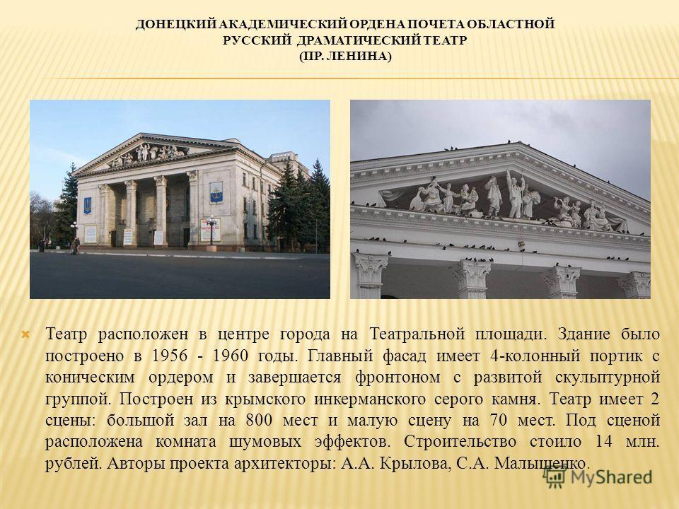ДОНЕЦКИЙ АКАДЕМИЧЕСКИЙ ОРДЕНА ПОЧЕТА ОБЛАСТНОЙ РУССКИЙ ДРАМАТИЧЕСКИЙ ТЕАТР (ПР. ЛЕНИНА) Театр расположен в центре города на Театральной площади. Здание было построено в 1956 - 1960 годы. Главный фасад имеет 4-колонный портик с коническим ордером и за