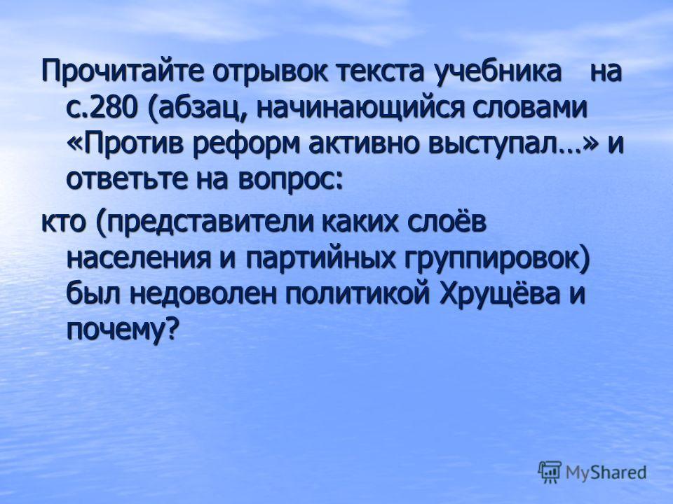 Прочитайте отрывок текста учебника на с.280 (абзац, начинающийся словами «Против реформ активно выступал…» и ответьте на вопрос: кто (представители каких слоёв населения и партийных группировок) был недоволен политикой Хрущёва и почему?
