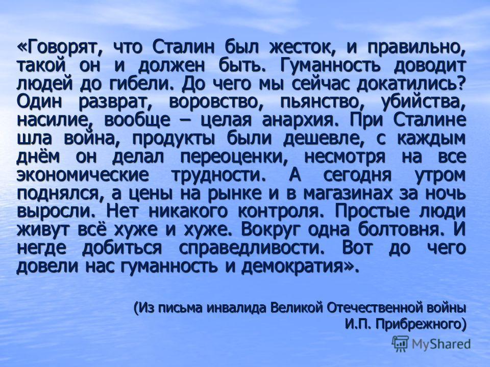 «Говорят, что Сталин был жесток, и правильно, такой он и должен быть. Гуманность доводит людей до гибели. До чего мы сейчас докатились? Один разврат, воровство, пьянство, убийства, насилие, вообще – целая анархия. При Сталине шла война, продукты были