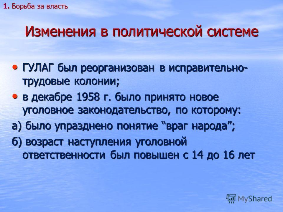Изменения в политической системе ГУЛАГ был реорганизован в исправительно- трудовые колонии; ГУЛАГ был реорганизован в исправительно- трудовые колонии; в декабре 1958 г. было принято новое уголовное законодательство, по которому: в декабре 1958 г. был