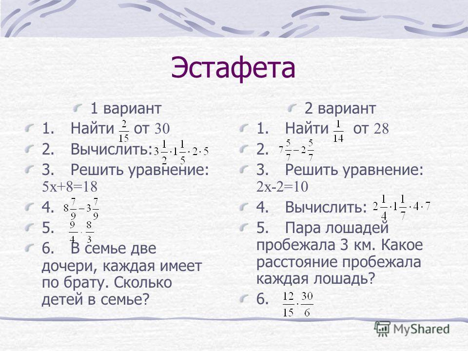 Эстафета 1 вариант 1. Найти от 30 2. Вычислить: 3. Решить уравнение: 5 х+8=18 4. 5. 6. В семье две дочери, каждая имеет по брату. Сколько детей в семье? 2 вариант 1. Найти от 28 2. 3. Решить уравнение: 2 х-2=10 4. Вычислить: 5. Пара лошадей пробежала