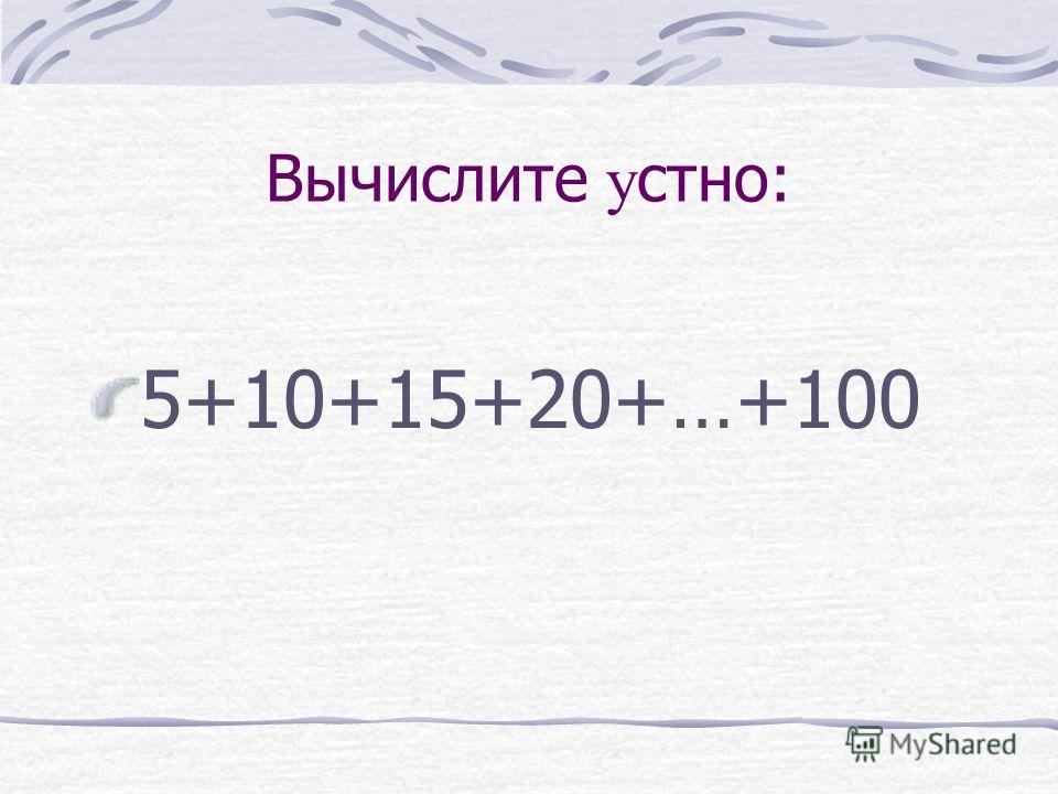 Вычислите у стно: 5+10+15+20+…+100