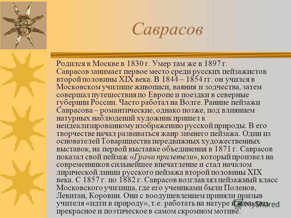 Родился в Москве в 1830 г. Умер там же в 1897 г. Саврасов занимает первое место среди русских пейзажистов второй половины ХIХ века. В 1844 – 1854 гг. он учился в Московском училище живописи, ваяния и зодчества, затем совершал путешествия по Европе и