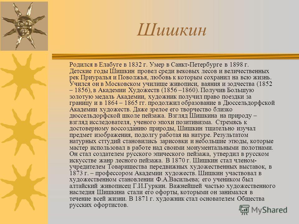Шишкин Родился в Елабуге в 1832 г. Умер в Санкт-Петербурге в 1898 г. Детские годы Шишкин провел среди вековых лесов и величественных рек Приуралья и Поволжья, любовь к которым сохранил на всю жизнь. Учился он в Московском училище живописи, ваяния и з