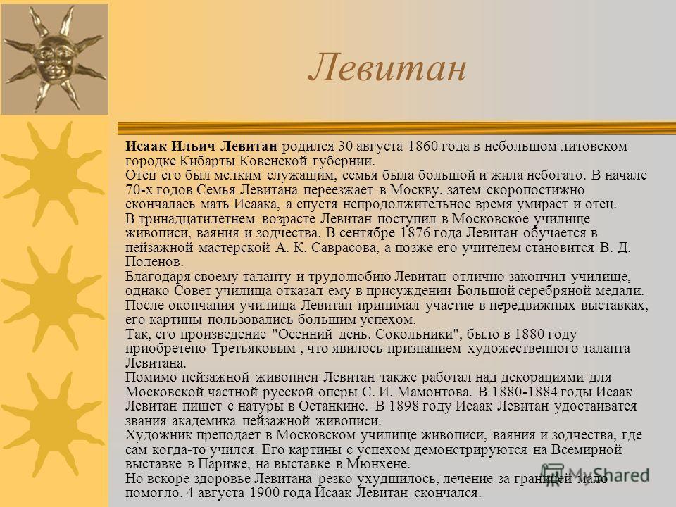 Левитан Исаак Ильич Левитан родился 30 августа 1860 года в небольшом литовском городке Кибарты Ковенской губернии. Отец его был мелким служащим, семья была большой и жила небогато. В начале 70-х годов Семья Левитана переезжает в Москву, затем скоропо