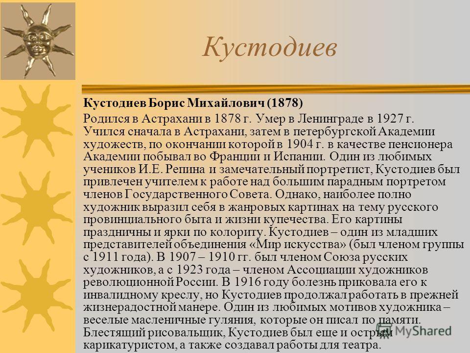 Кустодиев Кустодиев Борис Михайлович (1878) Родился в Астрахани в 1878 г. Умер в Ленинграде в 1927 г. Учился сначала в Астрахани, затем в петербургской Академии художеств, по окончании которой в 1904 г. в качестве пенсионера Академии побывал во Франц