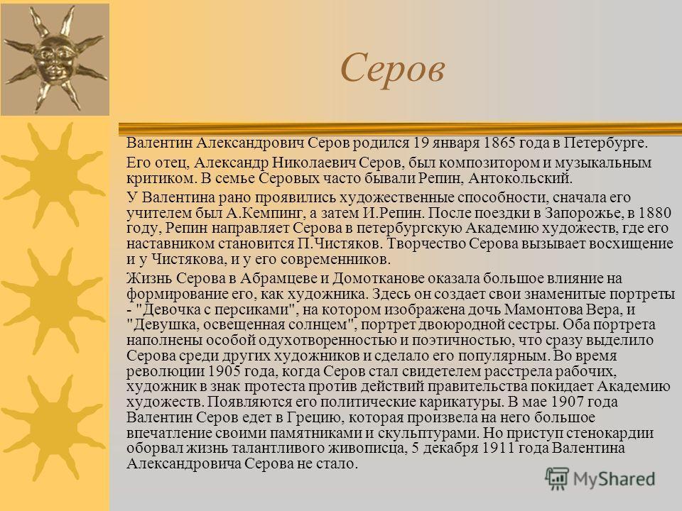 Серов Валентин Александрович Серов родился 19 января 1865 года в Петербурге. Его отец, Александр Николаевич Серов, был композитором и музыкальным критиком. В семье Серовых часто бывали Репин, Антокольский. У Валентина рано проявились художественные с