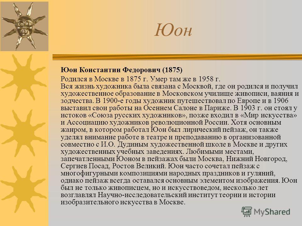 Юон Константин Федорович (1875) Родился в Москве в 1875 г. Умер там же в 1958 г. Вся жизнь художника была связана с Москвой, где он родился и получил художественное образование в Московском училище живописи, ваяния и зодчества. В 1900-е годы художник