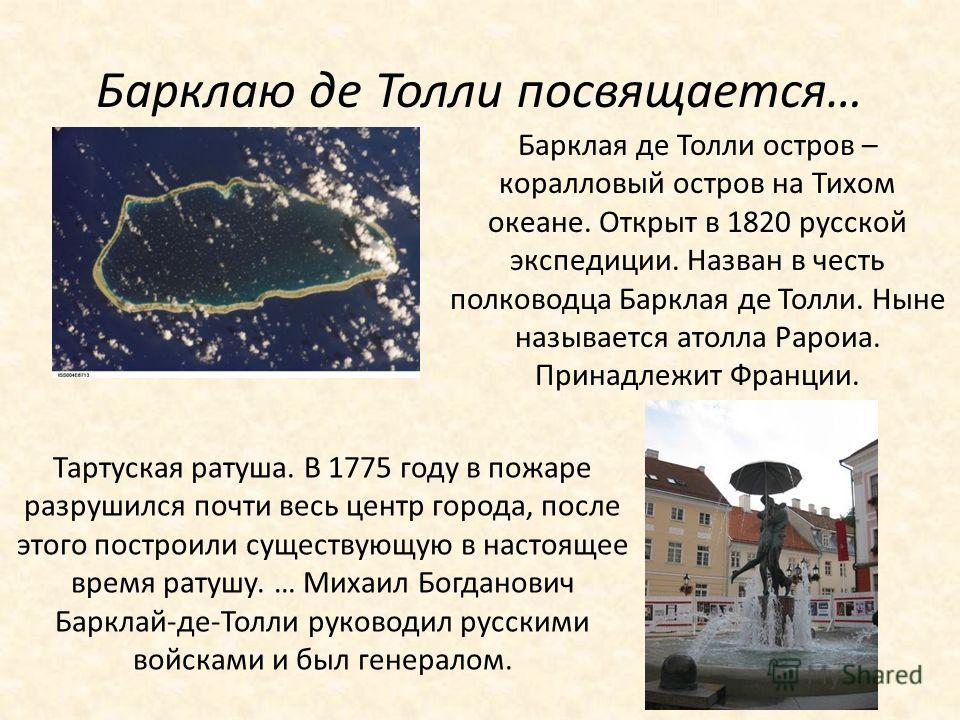 Барклаю де Толли посвящается… Барклая де Толли остров – коралловый остров на Тихом океане. Открыт в 1820 русской экспедиции. Назван в честь полководца Барклая де Толли. Ныне называется атолла Рароиа. Принадлежит Франции. Тартуская ратуша. В 1775 году
