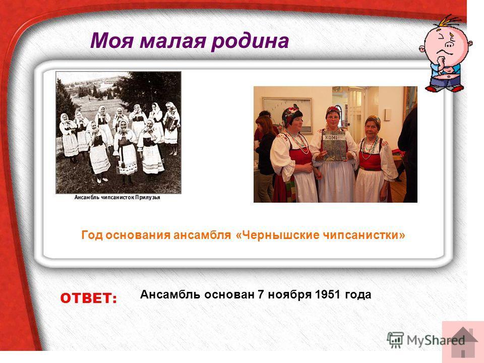 ОТВЕТ: Ансамбль основан 7 ноября 1951 года Год основания ансамбля «Чернышские чипсанистки» Моя малая родина