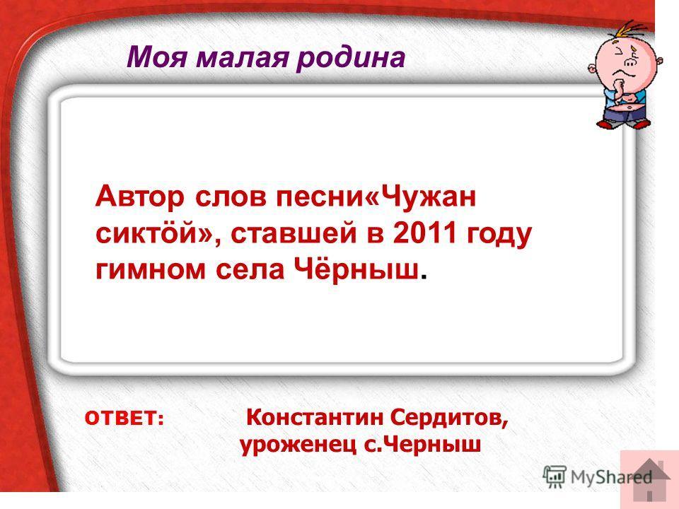 ОТВЕТ: Константин Сердитов, уроженец с.Черныш Автор слов песни«Чужан сиктöй», ставшей в 2011 году гимном села Чёрныш. Моя малая родина