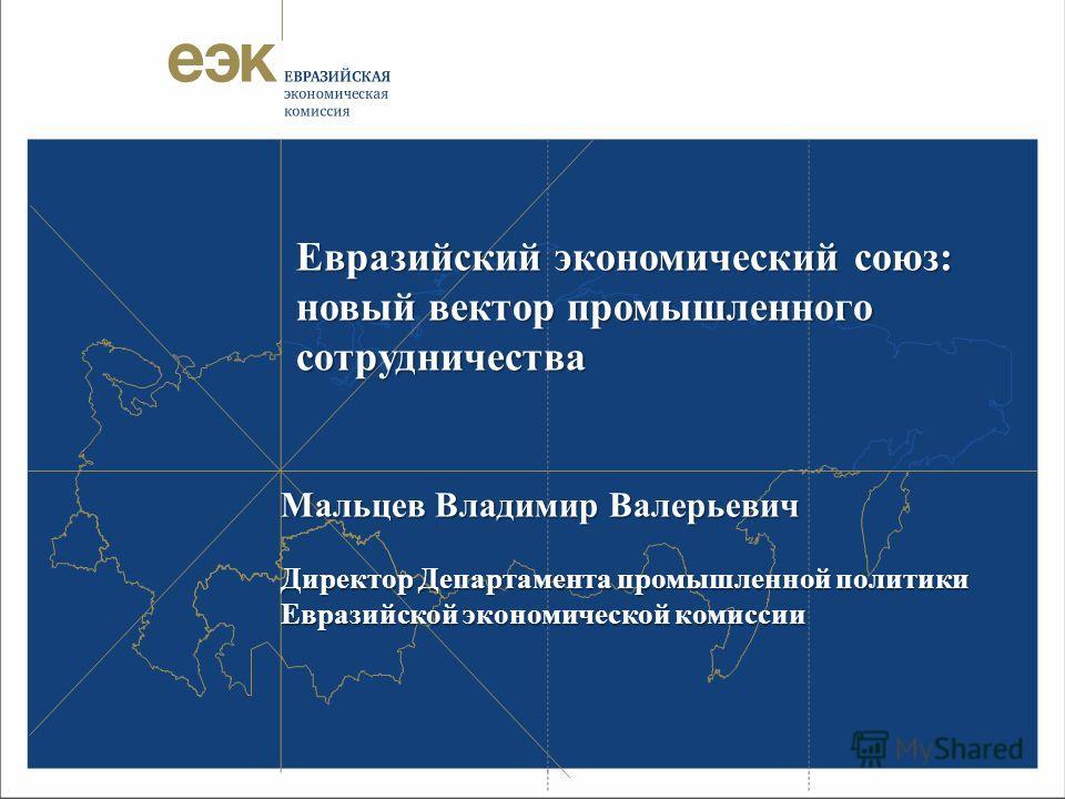 Евразийский экономический союз: новый вектор промышленного сотрудничества Мальцев Владимир Валерьевич Директор Департамента промышленной политики Евразийской экономической комиссии