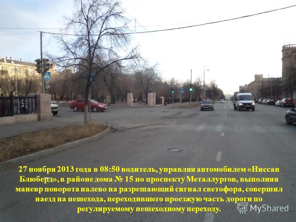 27 ноября 2013 года в 08:50 водитель, управляя автомобилем «Ниссан Блюберд», в районе дома 15 по проспекту Металлургов, выполняя маневр поворота налево на разрешающий сигнал светофора, совершил наезд на пешехода, переходившего проезжую часть дороги п