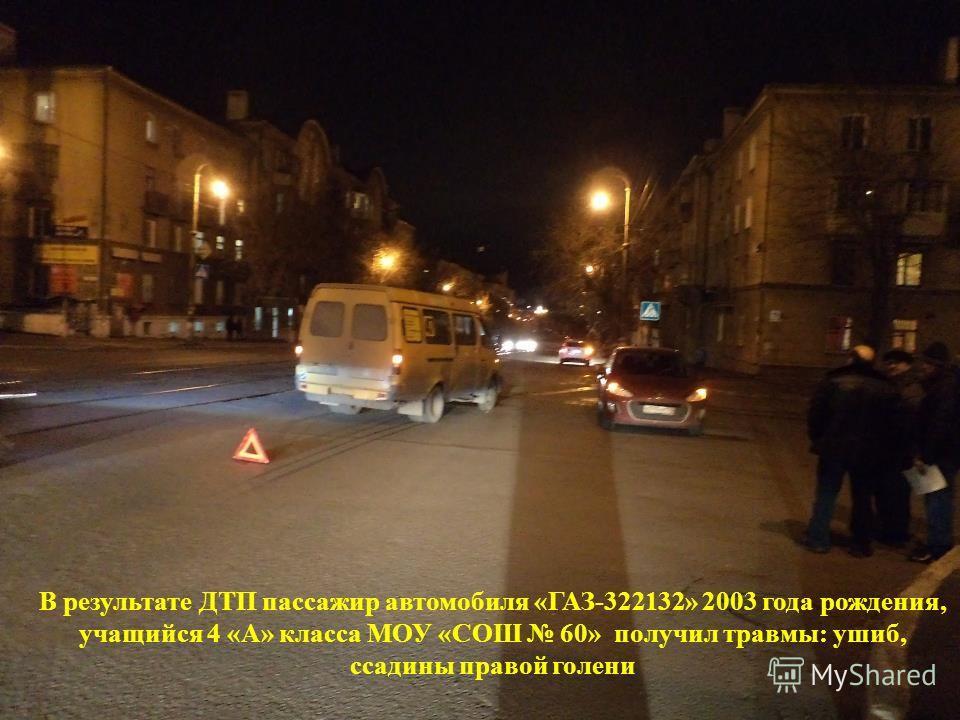 В результате ДТП пассажир автомобиля «ГАЗ-322132» 2003 года рождения, учащийся 4 «А» класса МОУ «СОШ 60» получил травмы: ушиб, ссадины правой голени