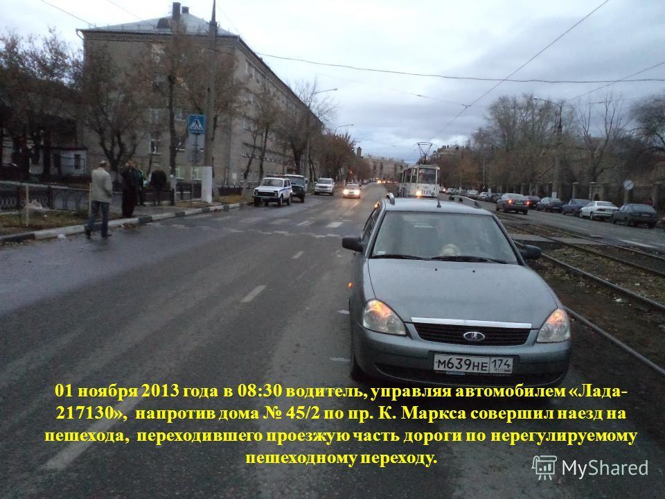 01 ноября 2013 года в 08:30 водитель, управляя автомобилем «Лада- 217130», напротив дома 45/2 по пр. К. Маркса совершил наезд на пешехода, переходившего проезжую часть дороги по нерегулируемому пешеходному переходу.
