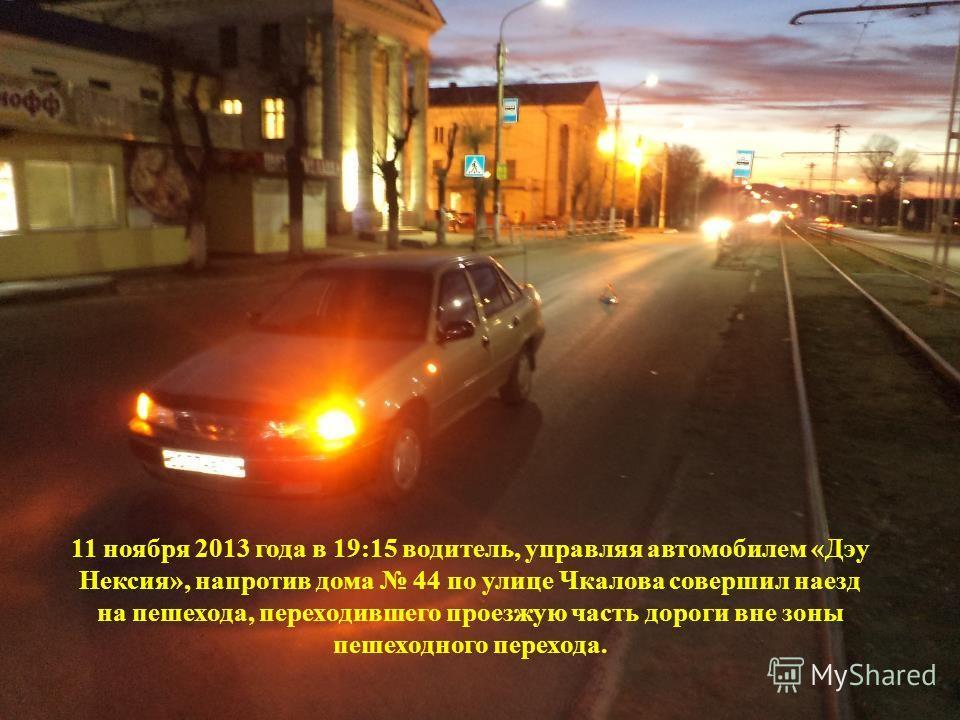 11 ноября 2013 года в 19:15 водитель, управляя автомобилем «Дэу Нексия», напротив дома 44 по улице Чкалова совершил наезд на пешехода, переходившего проезжую часть дороги вне зоны пешеходного перехода.