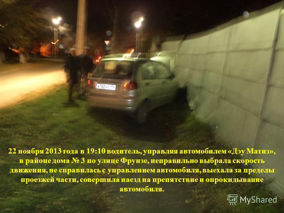 22 ноября 2013 года в 19:10 водитель, управляя автомобилем «Дэу Матиз», в районе дома 3 по улице Фрунзе, неправильно выбрала скорость движения, не справилась с управлением автомобиля, выехала за пределы проезжей части, совершила наезд на препятствие