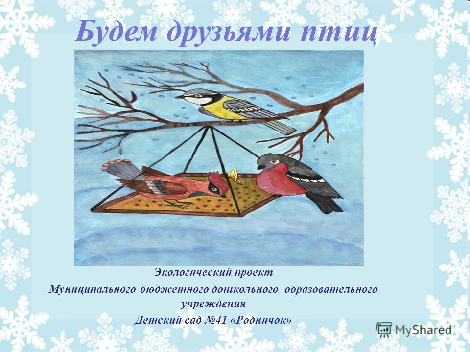 Экологический проект Муниципального бюджетного дошкольного образовательного учреждения Детский сад 41 «Родничок» Будем друзьями птиц
