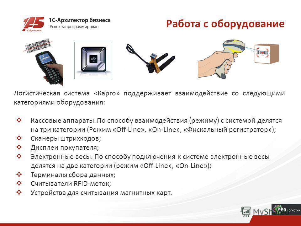 Работа с оборудование Логистическая система «Карго» поддерживает взаимодействие со следующими категориями оборудования: Кассовые аппараты. По способу взаимодействия (режиму) с системой делятся на три категории (Режим «Off-Line», «On-Line», «Фискальны