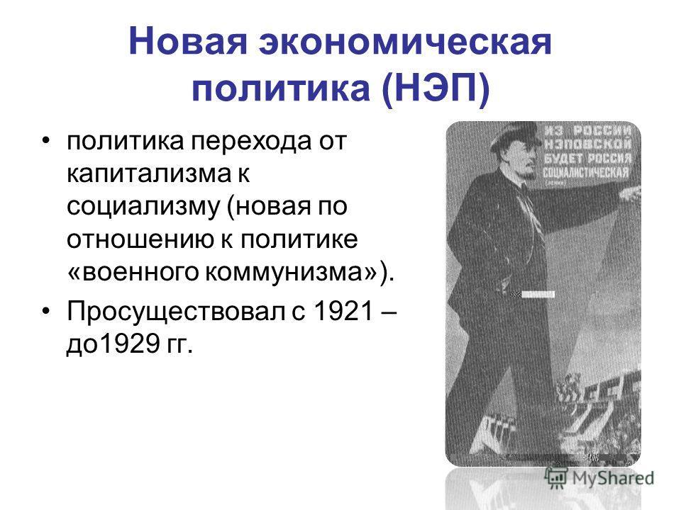 Новая экономическая политика (НЭП) политика перехода от капитализма к социализму (новая по отношению к политике «военного коммунизма»). Просуществовал с 1921 – до 1929 гг.