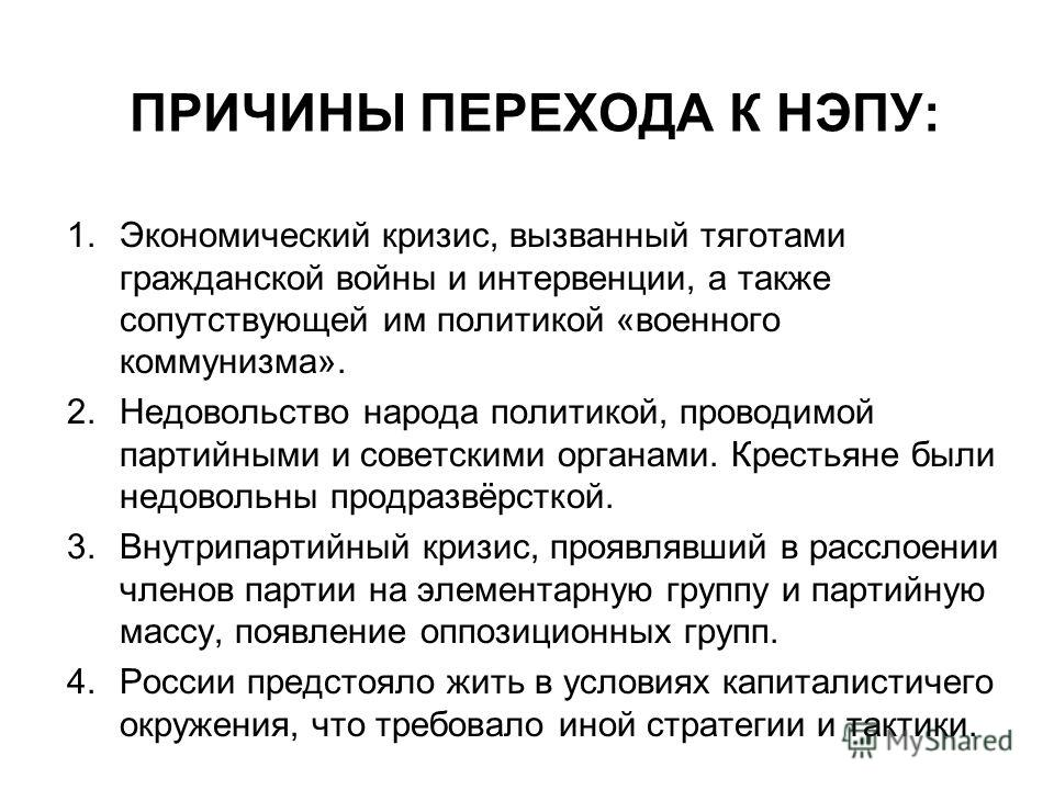 ПРИЧИНЫ ПЕРЕХОДА К НЭПУ: 1. Экономический кризис, вызванный тяготами гражданской войны и интервенции, а также сопутствующей им политикой «военного коммунизма». 2. Недовольство народа политикой, проводимой партийными и советскими органами. Крестьяне б