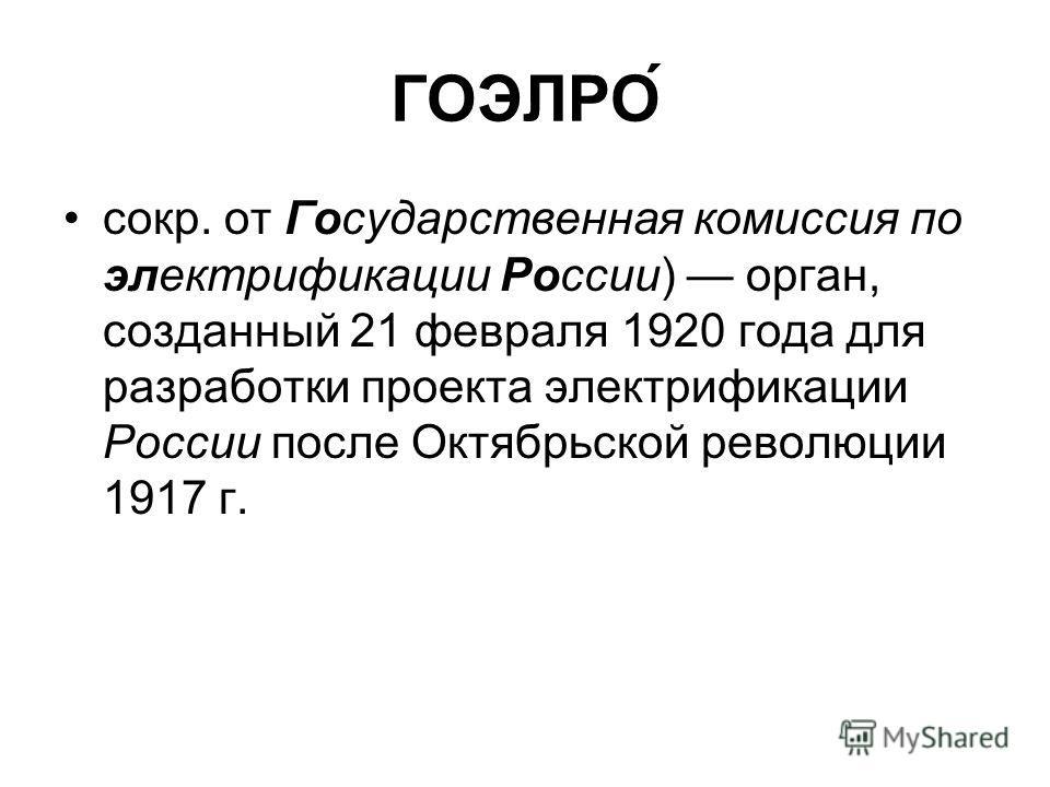 ГОЭЛРО́ сокр. от Государственная комиссия по электрификации России) орган, созданный 21 февраля 1920 года для разработки проекта электрификации России после Октябрьской революции 1917 г.