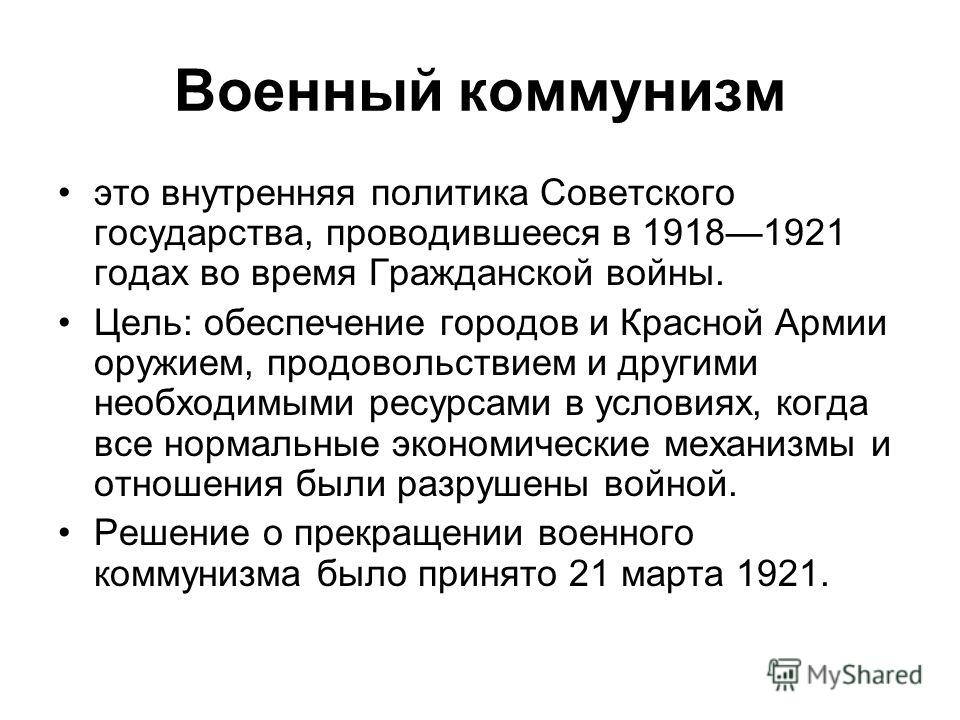 Военный коммунизм это внутренняя политика Советского государства, проводившееся в 19181921 годах во время Гражданской войны. Цель: обеспечение городов и Красной Армии оружием, продовольствием и другими необходимыми ресурсами в условиях, когда все нор