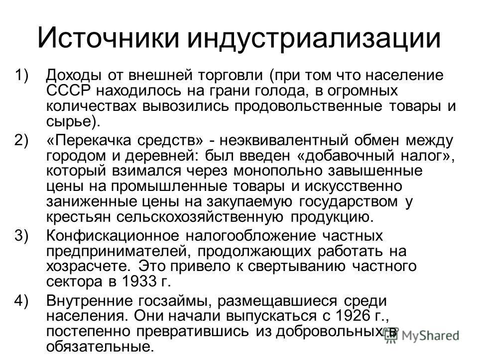 Источники индустриализации 1)Доходы от внешней торговли (при том что население СССР находилось на грани голода, в огромных количествах вывозились продовольственные товары и сырье). 2)«Перекачка средств» - неэквивалентный обмен между городом и деревне