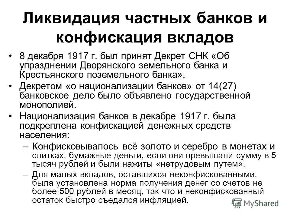 Ликвидация частных банков и конфискация вкладов 8 декабря 1917 г. был принят Декрет СНК «Об упразднении Дворянского земельного банка и Крестьянского поземельного банка». Декретом «о национализации банков» от 14(27) банковское дело было объявлено госу
