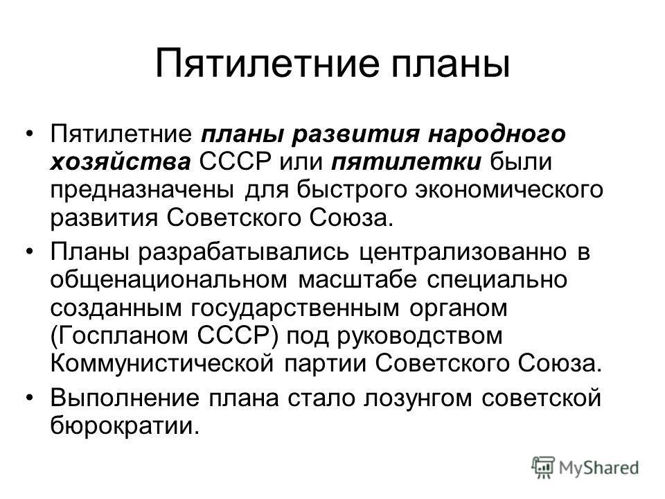 Пятилетние планы Пятилетние планы развития народного хозяйства СССР или пятилетки были предназначены для быстрого экономического развития Советского Союза. Планы разрабатывались централизованно в общенациональном масштабе специально созданным государ