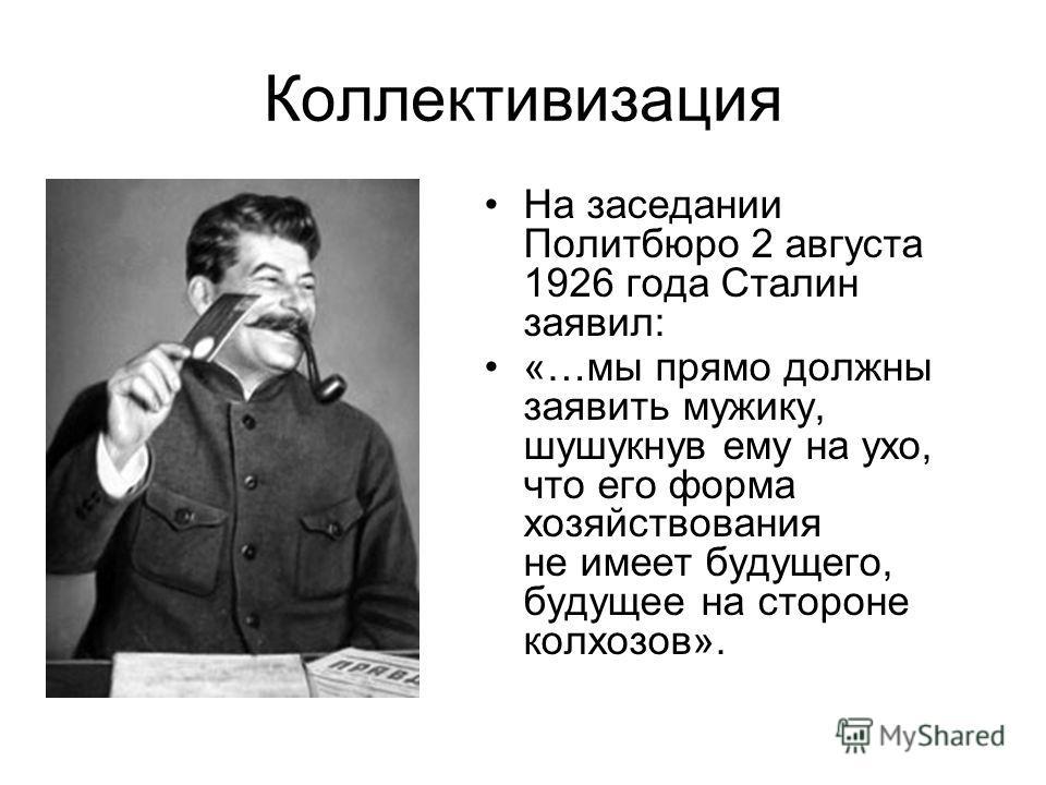 Коллективизация На заседании Политбюро 2 августа 1926 года Сталин заявил: «…мы прямо должны заявить мужику, шушукнув ему на ухо, что его форма хозяйствования не имеет будущего, будущее на стороне колхозов».