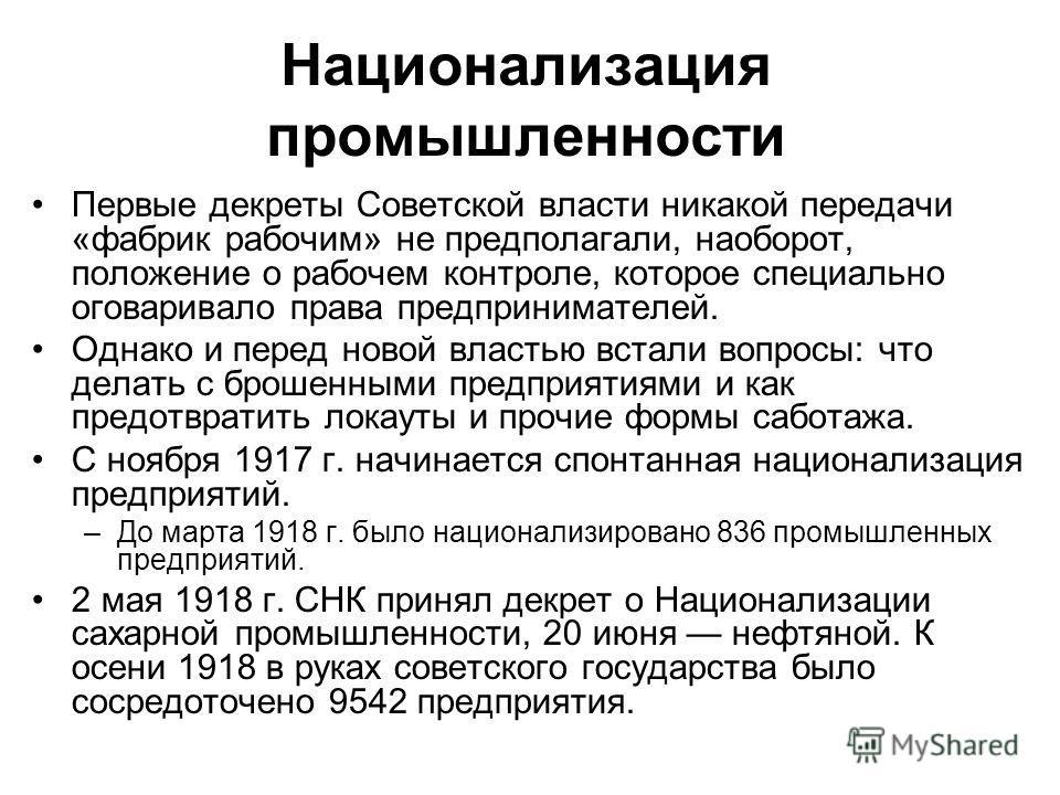 Национализация промышленности Первые декреты Советской власти никакой передачи «фабрик рабочим» не предполагали, наоборот, положение о рабочем контроле, которое специально оговаривало права предпринимателей. Однако и перед новой властью встали вопрос