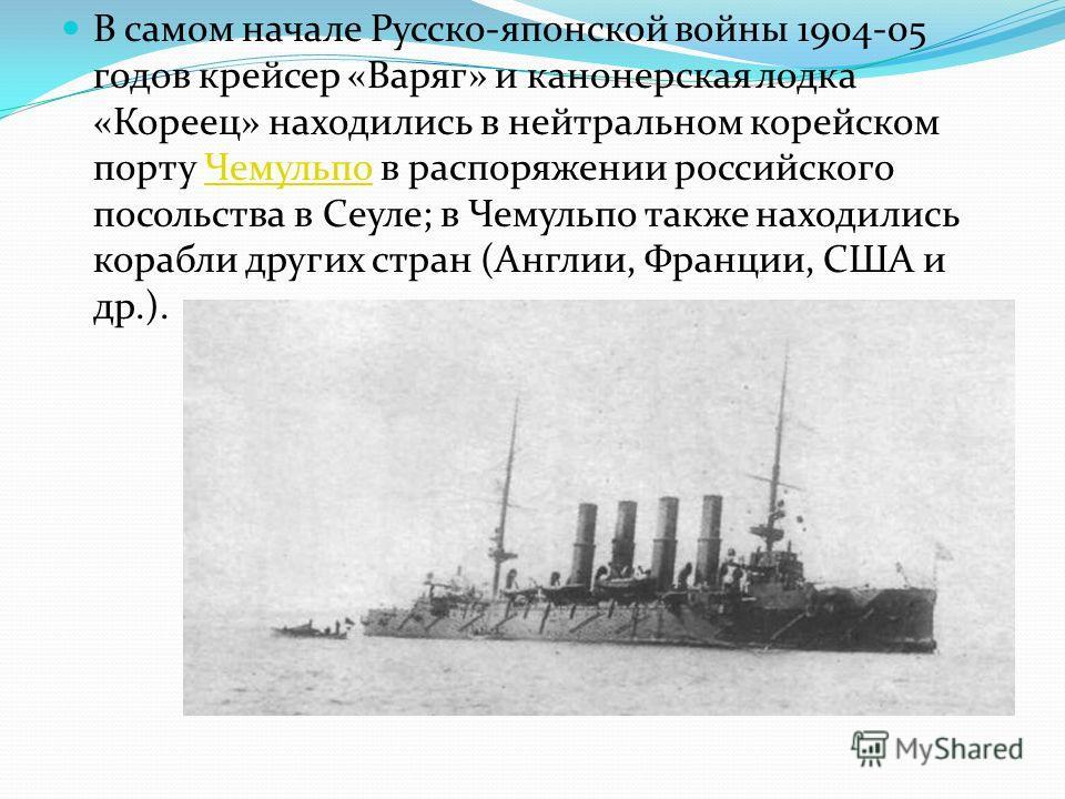 В самом начале Русско-японской войны 1904-05 годов крейсер «Варяг» и канонерская лодка «Кореец» находились в нейтральном корейском порту Чемульпо в распоряжении российского посольства в Сеуле; в Чемульпо также находились корабли других стран (Англии,