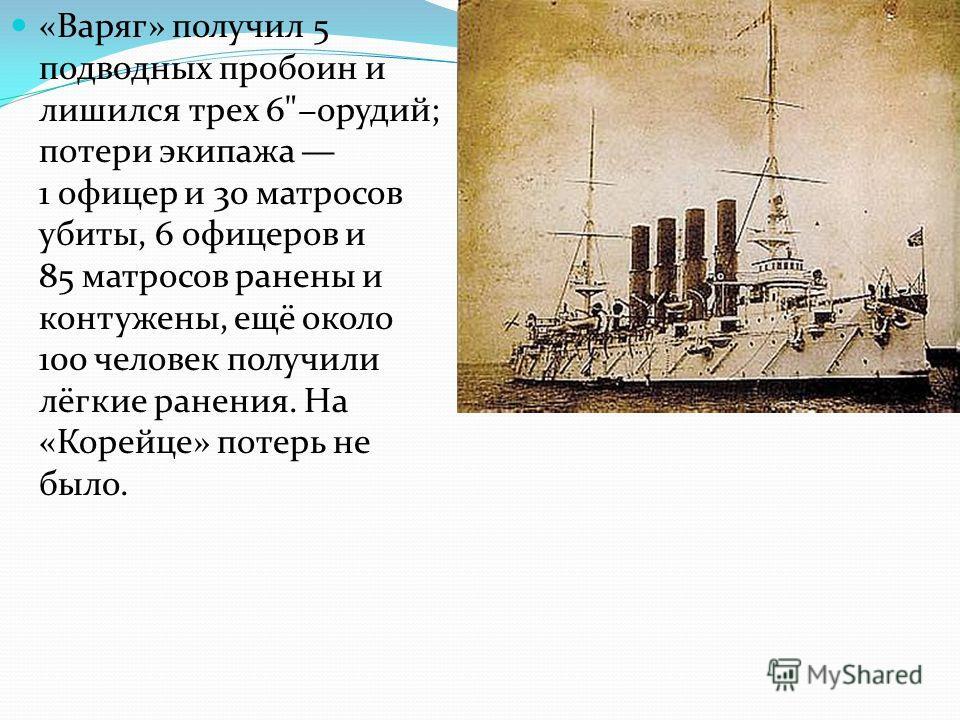 «Варяг» получил 5 подводных пробоин и лишился трех 6орудий; потери экипажа 1 офицер и 30 матросов убиты, 6 офицеров и 85 матросов ранены и контужены, ещё около 100 человек получили лёгкие ранения. На «Корейце» потерь не было.