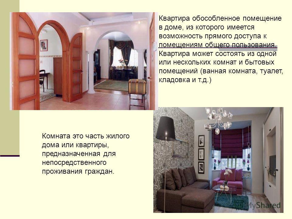 Квартира обособленное помещение в доме, из которого имеется возможность прямого доступа к помещениям общего пользования. Квартира может состоять из одной или нескольких комнат и бытовых помещений (ванная комната, туалет, кладовка и т.д.) Комната это