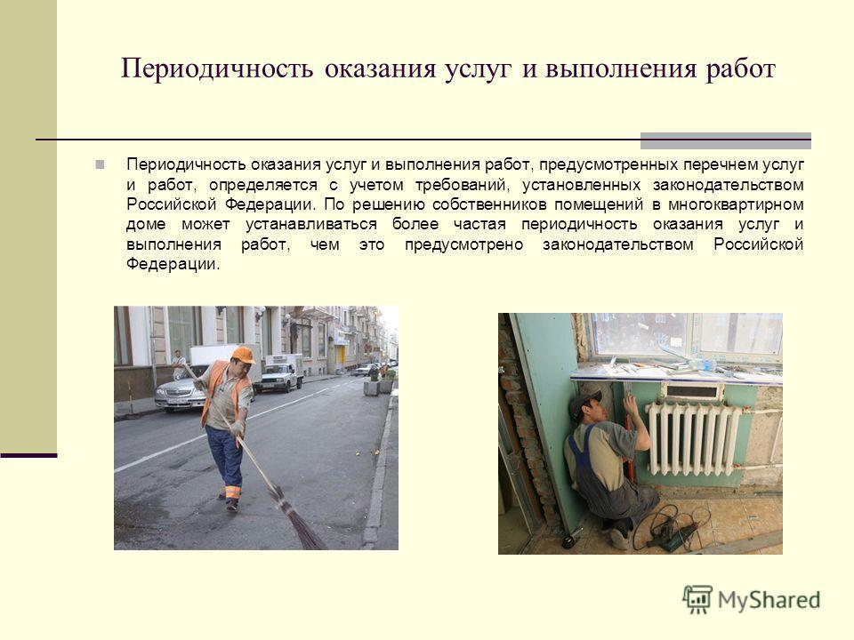 Периодичность оказания услуг и выполнения работ Периодичность оказания услуг и выполнения работ, предусмотренных перечнем услуг и работ, определяется с учетом требований, установленных законодательством Российской Федерации. По решению собственников